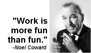 Noel Coward thought work is more fun than fun.